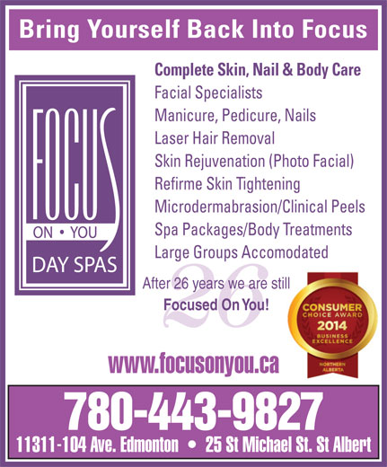 Focus On You (780-424-2487) - Display Ad - Bring Yourself Back Into Focus Complete Skin, Nail & Body Care Facial Specialists Manicure, Pedicure, Nails Laser Hair Removal Skin Rejuvenation (Photo Facial) Refirme Skin Tightening Microdermabrasion/Clinical Peels Spa Packages/Body Treatments Large Groups Accomodated After 26 years we are stillill Focused On You! 26 www.focusonyou.ca 780-443-9827 11311-104 Ave. Edmonton     25 St Michael St. St Albert