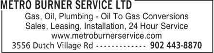 Metro Burner Service Ltd (902-443-8870) - Annonce illustrée======= - Sales, Leasing, Installation, 24 Hour Service www.metroburnerservice.com Gas, Oil, Plumbing - Oil To Gas Conversions Sales, Leasing, Installation, 24 Hour Service www.metroburnerservice.com Gas, Oil, Plumbing - Oil To Gas Conversions