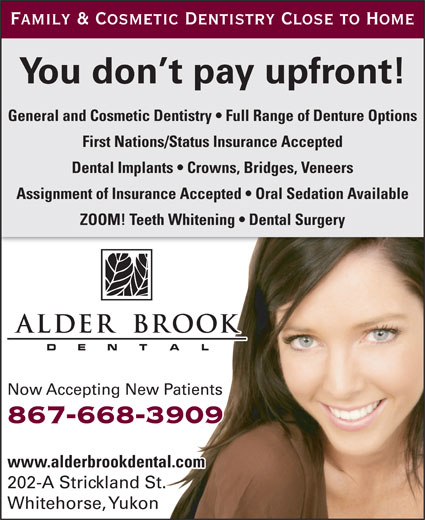 Alder Brook Dental Clinic (867-668-3909) - Display Ad - Family & Cosmetic Dentistry Close to Home You don t pay upfront! General and Cosmetic Dentistry   Full Range of Denture Options First Nations/Status Insurance Accepted Dental Implants   Crowns, Bridges, Veneers Assignment of Insurance Accepted   Oral Sedation Available ZOOM! Teeth Whitening   Dental Surgery Now Accepting New Patients 867-668-3909 www.alderbrookdental.com 202-A Strickland St. Whitehorse, Yukon