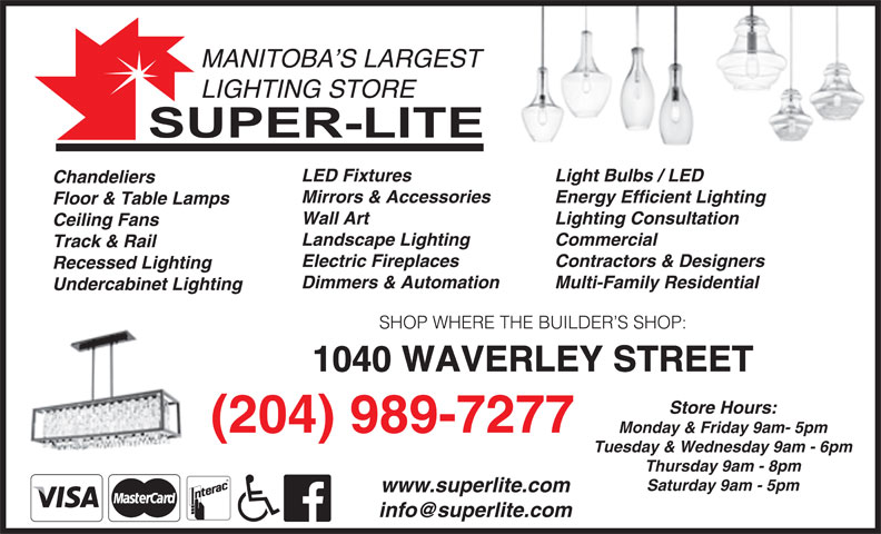 Super-Lite Lighting Limited (204-989-7277) - Display Ad - MANITOBA S LARGEST LIGHTING STORE Light Bulbs / LED LED Fixtures Chandeliers Energy Efficient LightingMirrors & Accessories Floor & Table Lamps Lighting Consultation Wall Art Ceiling Fans Commercial Landscape Lighting Track & Rail Contractors & Designers Electric Fireplaces Recessed Lighting Multi-Family Residential Dimmers & Automation Undercabinet Lighting SHOP WHERE THE BUILDER S SHOP: 1040 WAVERLEY STREET Store Hours: (204) 989-7277 Monday & Friday 9am- 5pm Tuesday & Wednesday 9am - 6pm Thursday 9am - 8pm Saturday 9am - 5pm www.superlite.com MANITOBA S LARGEST LIGHTING STORE Light Bulbs / LED LED Fixtures Chandeliers Energy Efficient LightingMirrors & Accessories Floor & Table Lamps Lighting Consultation Wall Art Ceiling Fans Commercial Landscape Lighting Track & Rail Contractors & Designers Electric Fireplaces Recessed Lighting Multi-Family Residential Dimmers & Automation Undercabinet Lighting SHOP WHERE THE BUILDER S SHOP: 1040 WAVERLEY STREET Store Hours: (204) 989-7277 Monday & Friday 9am- 5pm Tuesday & Wednesday 9am - 6pm Thursday 9am - 8pm Saturday 9am - 5pm www.superlite.com