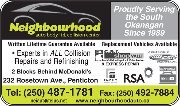 Neighbourhood Auto Body Ltd (250-492-7882) - Annonce illustrée======= - the South Okanagan Since 1989 Written Lifetime Guarantee Available Replacement Vehicles Available Experts in ALL Collision Repairs and Refinishing 2 Blocks Behind McDonald's 232 Rosetown Ave., Penticton Tel: (250) 487-1781  Fax: (250) 492-7884 neiauttelus.net www.neighbourhoodauto.ca Proudly Serving
