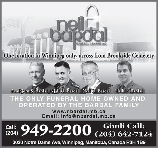 Neil Bardal Funeral Centre (204-949-2200) - Display Ad - OPERATED BY THE BARDAL FAMILY www.nbardal.mb.ca 3030 Notre Dame Ave, Winnipeg, Manitoba, Canada R3H 1B9 One location in Winnipeg only, across from Brookside Cemetery Eirik L. Bardal Njall O. Bardal Neil O. Bardal Arinbjorn S. Bardal THE ONLY FUNERAL HOME OWNED AND OPERATED BY THE BARDAL FAMILY www.nbardal.mb.ca 3030 Notre Dame Ave, Winnipeg, Manitoba, Canada R3H 1B9 Eirik L. Bardal Njall O. Bardal Neil O. Bardal Arinbjorn S. Bardal THE ONLY FUNERAL HOME OWNED AND One location in Winnipeg only, across from Brookside Cemetery