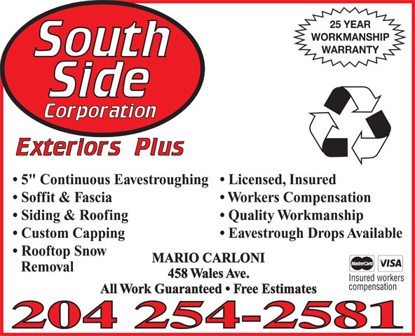 """Southside Corporation Exteriors Plus (204-254-2581) - Annonce illustrée======= - 25 YEAR WORKMANSHIP WARRANTY Licensed, Insured  5"""" Continuous Eavestroughing Workers Compensation  Soffit & Fascia Quality Workmanship  Siding & Roofing Eavestrough Drops Available  Custom Capping Rooftop Snow MARIO CARLONI Removal 458 Wales Ave. Insured workers compensation All Work Guaranteed   Free Estimates 25 YEAR WORKMANSHIP WARRANTY Licensed, Insured  5"""" Continuous Eavestroughing Workers Compensation  Soffit & Fascia Quality Workmanship  Siding & Roofing Eavestrough Drops Available  Custom Capping Rooftop Snow MARIO CARLONI Removal 458 Wales Ave. Insured workers compensation All Work Guaranteed   Free Estimates"""