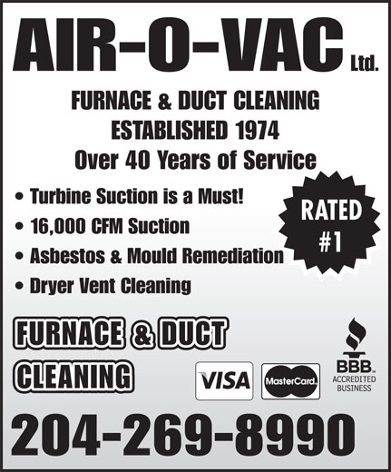 Air-O-Vac Ltd (204-269-8990) - Display Ad - FURNACE & DUCT CLEANING 204-269-8990 FURNACE & DUCT CLEANING ESTABLISHED 1974 Over 40 Years of Service Turbine Suction is a Must! RATED 16,000 CFM Suction #1 Asbestos & Mould Remediation Dryer Vent Cleaning