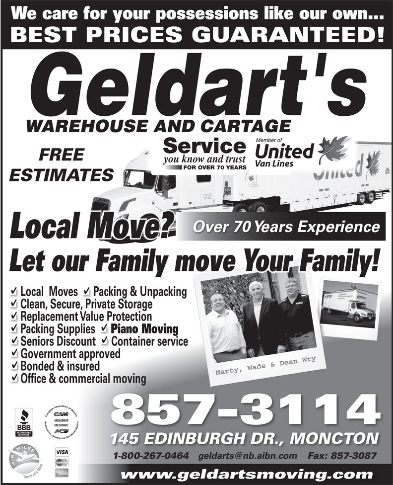 Geldarts Warehouse (506-857-3114) - Annonce illustrée======= - We care for your possessions like our own... BEST PRICES GUARANTEED! Service FREE you know and trust Van Lines FOR OVER 70 YEARS Van Lines FOR OVER 70 YEARS ESTIMATES Over 70 Years Experience Local Move? Let our Family move Your Family! Local  Moves      Packing & Unpacking Clean, Secure, Private Storage Replacement Value Protection Packing Supplies Piano Moving Seniors Discount      Container service Government approved Bonded & insured Office & commercial moving 857-3114 145 EDINBURGH DR., MONCTON 1-800-267-0464 Fax: 857-308718002670464 8573087 www.geldartsmoving.com