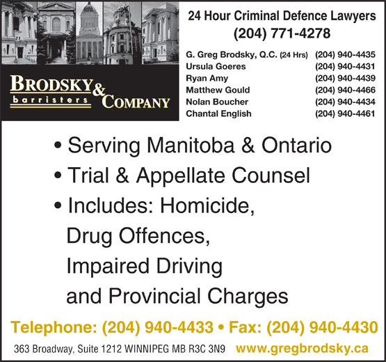 Brodsky & Company (204-940-4433) - Display Ad - Telephone: (204) 940-4433   Fax: (204) 940-4430 363 Broadway, Suite 1212 WINNIPEG MB R3C 3N9 www.gregbrodsky.ca and Provincial Charges 24 Hour Criminal Defence Lawyers (204) 771-4278 G. Greg Brodsky, Q.C. (24 Hrs) (204) 940-4435 Ursula Goeres (204) 940-4431 Ryan Amy (204) 940-4439 Matthew Gould (204) 940-4466 Nolan Boucher (204) 940-4434 Chantal English (204) 940-4461 Serving Manitoba & Ontario Trial & Appellate Counsel Includes: Homicide, Drug Offences, Impaired Driving 24 Hour Criminal Defence Lawyers (204) 771-4278 G. Greg Brodsky, Q.C. (24 Hrs) (204) 940-4435 Ursula Goeres (204) 940-4431 Ryan Amy (204) 940-4439 Matthew Gould (204) 940-4466 Nolan Boucher (204) 940-4434 Chantal English (204) 940-4461 Serving Manitoba & Ontario Trial & Appellate Counsel Includes: Homicide, Drug Offences, Impaired Driving and Provincial Charges Telephone: (204) 940-4433   Fax: (204) 940-4430 363 Broadway, Suite 1212 WINNIPEG MB R3C 3N9 www.gregbrodsky.ca