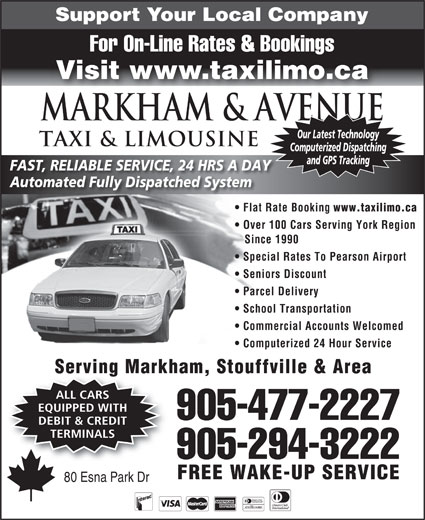 Markham Taxi & Limousine (905-477-2227) - Annonce illustrée======= - Support Your Local Company Commercial Accounts Welcomed Computerized 24 Hour Service Serving Markham, Stouffville & Area ALL CARS EQUIPPED WITH 905-477-2227 DEBIT & CREDIT TERMINALS 905-294-3222 FREE WAKE-UP SERVICE 80 Esna Park Dr School Transportation For On-Line Rates & Bookings Visit www.taxilimo.ca Markham & AVENUE Our Latest Technology TAXI & LIMOUSINE Computerized Dispatching and GPS Tracking FAST, RELIABLE SERVICE, 24 HRS A DAY Automated Fully Dispatched System Flat Rate Booking www.taxilimo.ca Over 100 Cars Serving York Region Since 1990 Special Rates To Pearson Airport Seniors Discount Parcel Delivery