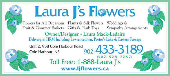 Blossom Shops (902-433-3189) - Display Ad - Weddings &Flowers for All OccasionsPlants & Silk Flowers Sympathy ArrangementsFruit & Gourmet Baskets Gifts & Plush Toys Owner/Designer - Laura Mack-Ledaire Delivery in HRM Including Lawrencetown, Porter s Lake & Eastern Passage Unit 2, 958 Cole Harbour Road Cole Harbour, NS 902-433-3189 (9 0 2 - 5 2 8 - 7 2 5 7) Toll Free: 1-888-Laura J s www.ljflowers.ca