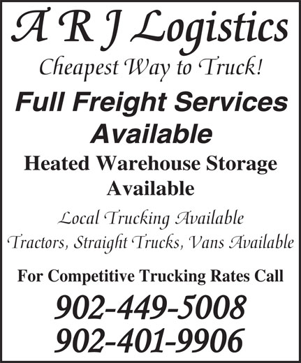 A R J Logistics (902-463-3560) - Annonce illustrée======= - Cheapest Way to Truck! Full Freight Services Available Heated Warehouse Storage Available Local Trucking Available Tractors, Straight Trucks, Vans Available For Competitive Trucking Rates Call A R J Logistics