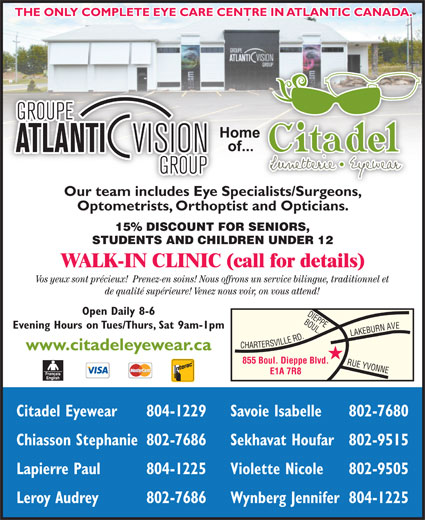 Citadel Eyewear Atlantic Vision Group (506-855-1199) - Display Ad - Wynberg Jennifer804-1225 THE ONLY COMPLETE EYE CARE CENTRE IN ATLANTIC CANADA. Our team includes Eye Specialists/Surgeons,ialists/Surgeons Optometrists, Orthoptist and Opticians. 15% DISCOUNT FOR SENIORS, STUDENTS AND CHILDREN UNDER 12 WALK-IN CLINIC (call for details) Vos yeux sont précieux!  Prenez-en soins! Nous offrons un service bilingue, traditionnel et de qualité supérieure! Venez nous voir, on vous attend! Open Daily 8-6 BOUL. Evening Hours on Tues/Thurs, Sat 9am-1pm ARTERSVILLE RD.RUE www.citadeleyewear.ca 855 Boul. Dieppe Blvd. YVONNELAKEBURN AVEDIEPPE E1A 7R8 Citadel Eyewear 804-1229 Savoie Isabelle 802-7680 Chiasson Stephanie802-7686 Sekhavat Houfar802-9515 Lapierre Paul 804-1225 Violette Nicole 802-9505 Leroy Audrey 802-7686