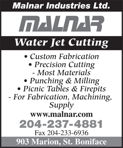 Malnar Industries Ltd (204-237-4881) - Display Ad - Malnar Industries Ltd. Water Jet Cutting Custom Fabrication Precision Cutting - Most Materials Punching & Milling Picnic Tables & Firepits - For Fabrication, Machining, Supply www.malnar.com 204-237-4881 Fax 204-233-6936 903 Marion, St. Boniface Malnar Industries Ltd. Water Jet Cutting Custom Fabrication Precision Cutting - Most Materials Punching & Milling Picnic Tables & Firepits - For Fabrication, Machining, Supply www.malnar.com 204-237-4881 Fax 204-233-6936 903 Marion, St. Boniface
