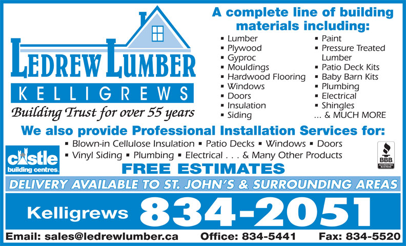 LeDrew Lumber Co Ltd (709-834-2051) - Display Ad - Windows Plumbing Doors Electrical Insulation Shingles Building Trust for over 55 years Siding ... & MUCH MORE We also provide Professional Installation Services for: Blown-in Cellulose Insulation   Patio Decks   Windows   Doors Vinyl Siding   Plumbing   Electrical . . . & Many Other Products FREE ESTIMATES DELIVERY AVAILABLE TO ST. JOHN S & SURROUNDING AREAS Kelligrews 834-2051 A complete line of building materials including: Lumber Paint Plywood Pressure Treated Gyproc Lumber Mouldings Patio Deck Kits Hardwood Flooring  Baby Barn Kits