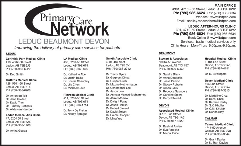 Leduc Beaumont Devon Primary Care Network (780-986-6624) - Display Ad - F-101 Erie Street 4904-48 Street 5001A-50 Avenue #30, 5201-50 Street #10, 4302-50 Street Devon, AB T9G 1A6 Leduc, AB T9E 6V1 Beaumont, AB T4X 1E7 Leduc, AB T9E 6T4 Leduc, AB T9E 6J9 PH: (780) 987-4151 PH: (780) 986-2712 PH: (780) 929-6050 PH: (780) 986-9600 PH: (780) 986-6222 MAIN OFFICE #301, 4710 - 50 Street, Leduc, AB T9E 6W2 Ph: (780) 986-6624 Fax: (780) 986-6634 Website:  www.lbdpcn.com LEDUC AFTER-HOURS CLINIC 301, 4710-50 Street, Leduc, AB T9E 6W2 Ph: (780) 986-6624 Fax: (780) 986-6634 Services:  basic medical services only Clinic Hours:  Mon-Thurs  6:00p.m.-9:30p.m. Improving the delivery of primary care services for patients BEAUMONT LEDUC Smyth Associate Clinic Stewart & Associates LA Medical Clinic Hospital Medical Clinic Corinthia Park Medical Clinic Dr. K. Sivalingam Dr. Trevor Byers Dr. Sandra Black Dr. Katharine Abel Dr. Deo Smith Dr. Gurpreet Dinsa Dr. Anna Detorakis Dr. Justin Balko Griffiths Medical Clinic Devon Medical Clinic Dr. Gurjeet Dulai Dr. Tessa Penrod Dr. Shazia Chaudhry #28, 5201-50 Street 106 Erie Street Dr. Maxine Hetherington Dr. Stacey Roberts Dr. Lily Chen Leduc, AB T9E 6T4 Devon, AB T9G 1A7 Dr. Christopher Lee Dr. Alison Sails Dr. Michael Gault PH: (780) 986-6200 PH: (780) 987-3315 Dr. Jason Low Dr. Rebecca Saunders Dr. Asma a Majeed-Mohammed Dr. Caroline Spiers Rimrock Medical Clinic Dr. Madeline Cruz Dr. Anton du Toit Dr. Jarret Morrow Dr. Darryl Stewart #14, 5201-50 Street Dr. Kamil Ghali Dr. Jana Holden Dr. Dwight Paras Leduc, AB T9E 6T4 Dr. Karmen Kerby Dr. David Tran Dr. Jason Rankin PH: (780) 986-1714 Dr. S.K. Khullar DEVON Dr. Timothy Trofimuk CALMAR PH: (780) 987-4322 Leduc, AB T9E 6Z6 Calmar Medical Clinic PH: (780) 986-1400 Dr. Bashrat Amien 4741-50 Avenue Dr. Eva Patocka Dr. Amira Gouda Calmar, AB T0C 0V0 Dr. Michal Princ PH: (780) 985-3344 Dr. Grant Davies Dr. N. Tran-Davies Dr. C.M. Khullar Dr. Alida van Heerden Dr. Terry De Freitas Associated Med