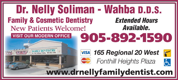 Dr Nelly Soliman-Wahba Family Dentistry Corporation (905-892-1590) - Display Ad - Dr. Nelly Soliman - Wahba D.D.S. Extended Hours Family & Cosmetic Dentistry Available. New Patients Welcome! VISIT OUR MODERN OFFICE 905-892-1590 165 Regional 20 West Fonthill Heights Plaza www.drnellyfamilydentist.com