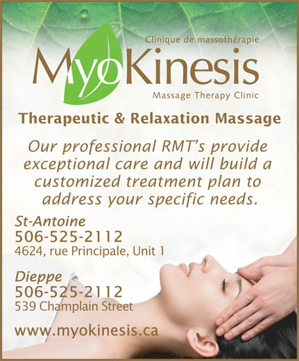 Myokinesis (506-857-8888) - Annonce illustrée======= - Our professional RMT s provide exceptional care and will build a customized treatment plan to address your specific needs. St-Antoine 506-525-2112 4624, rue Principale, Unit 1 Dieppe 506-525-2112 539 Champlain Street www.myokinesis.ca Therapeutic & Relaxation Massage