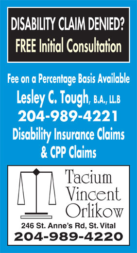 Tacium Vincent Orlikow (204-989-4220) - Annonce illustrée======= - DISABILITY CLAIM DENIED? FREE Initial Consultation Fee on a Percentage Basis Available Lesley C. Tough , B.A., LL.B 204-989-4221 Disability Insurance Claims & CPP Claims Tacium Vincent Orlikow 246 St. Anne s Rd, St. Vital 204-989-4220