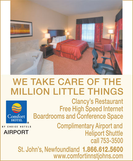 Comfort Inn (709-753-3500) - Annonce illustrée======= - WE TAKE CARE OF THE MILLION LITTLE THINGS Clancy s Restaurant Free High Speed Internet Boardrooms and Conference Space Complimentary Airport and AIRPORT Heliport Shuttle call 753-3500 St. John s, Newfoundland 1.866.612.5600 www.comfortinnstjohns.com