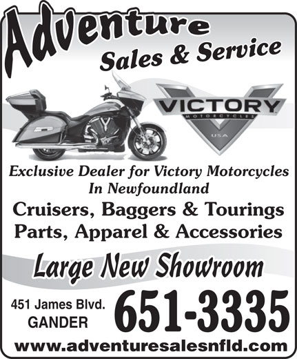 Adventure Sales And Service (709-651-3335) - Display Ad - Sales & ServiceSales & ServiceSa Exclusive Dealer for Victory MotorcyclesExclusive Dealer for Victor Cruisers, Baggers & Tourings Parts, Apparel & Accessories Large New Showroom 451 James Blvd. GANDER 651-3335 www.adventuresalesnfld.com In Newfoundland