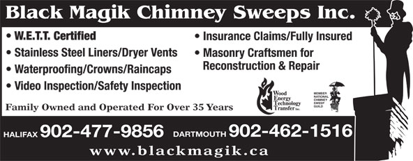 Black Magik Chimney Sweeps (902-477-9856) - Display Ad - W.E.T.T. Certified Insurance Claims/Fully Insured Stainless Steel Liners/Dryer Vents Masonry Craftsmen for Reconstruction & Repair Waterproofing/Crowns/Raincaps Video Inspection/Safety Inspection MEMBER NATIONAL CHIMNEY SWEEP GUILD Family Owned and Operated For Over 35 Years DARTMOUTH 902-462-1516 HALIFAX 902-477-9856 www.blackmagik.ca Black Magik Chimney Sweeps Inc. Black Magik Chimney Sweeps Inc. W.E.T.T. Certified Insurance Claims/Fully Insured Stainless Steel Liners/Dryer Vents Masonry Craftsmen for Reconstruction & Repair Waterproofing/Crowns/Raincaps Video Inspection/Safety Inspection MEMBER NATIONAL CHIMNEY SWEEP GUILD Family Owned and Operated For Over 35 Years DARTMOUTH 902-462-1516 HALIFAX 902-477-9856 www.blackmagik.ca