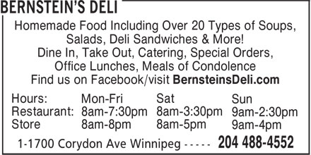 Bernstein's Deli (204-488-4552) - Annonce illustrée======= - Dine In, Take Out, Catering, Special Orders, Office Lunches, Meals of Condolence Find us on Facebook/visit BernsteinsDeli.com Hours: Sat Mon-Fri Sun Restaurant: 8am-3:30pm 8am-7:30pm 9am-2:30pm Store 8am-5pm 8am-8pm 9am-4pm Homemade Food Including Over 20 Types of Soups, Salads, Deli Sandwiches & More! Homemade Food Including Over 20 Types of Soups, Salads, Deli Sandwiches & More! Restaurant: 8am-3:30pm 8am-7:30pm 9am-2:30pm Store 8am-5pm 8am-8pm 9am-4pm Dine In, Take Out, Catering, Special Orders, Office Lunches, Meals of Condolence Find us on Facebook/visit BernsteinsDeli.com Hours: Sat Mon-Fri Sun
