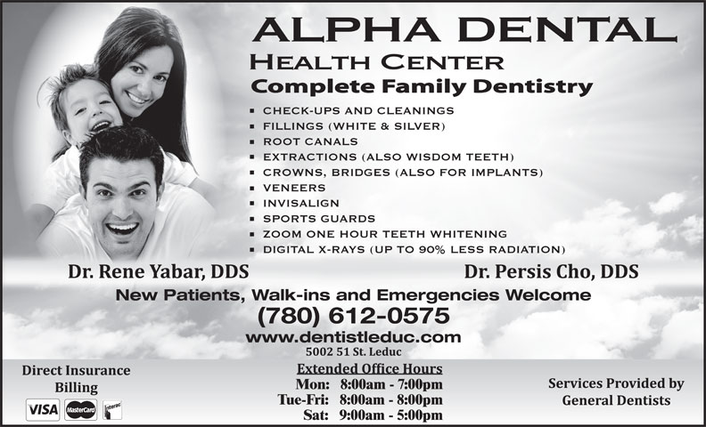 Alpha Dental Health Centre (780-986-3339) - Annonce illustrée======= - ALPHA DENTAL Health Center CHECK-UPS AND CLEANINGS FILLINGS (WHITE & SILVER) ROOT CANALS EXTRACTIONS (ALSO WISDOM TEETH) CROWNS, BRIDGES (ALSO FOR IMPLANTS) VENEERS INVISALIGN SPORTS GUARDS ZOOM ONE HOUR TEETH WHITENING DIGITAL X-RAYS (UP TO 90% LESS RADIATION) New Patients, Walk-ins and Emergencies Welcome (780) 612-0575 www.dentistleduc.com Mon:   8:00am - 7:00pm Tue-Fri:   8:00am - 8:00pm Sat:   9:00am - 5:00pm Mon:   8:00am - 7:00pm Tue-Fri:   8:00am - 8:00pm Sat:   9:00am - 5:00pm www.dentistleduc.com ALPHA DENTAL Health Center CHECK-UPS AND CLEANINGS FILLINGS (WHITE & SILVER) ROOT CANALS EXTRACTIONS (ALSO WISDOM TEETH) CROWNS, BRIDGES (ALSO FOR IMPLANTS) VENEERS INVISALIGN SPORTS GUARDS ZOOM ONE HOUR TEETH WHITENING DIGITAL X-RAYS (UP TO 90% LESS RADIATION) New Patients, Walk-ins and Emergencies Welcome (780) 612-0575