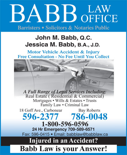 Babb Law Office (709-596-2377) - Annonce illustrée======= - Babb Law is your Answer! BABB Barristers   Solicitors & Notaries Public John M. Babb, Q.C. Jessica M. Babb, B.A., J.D. Motor Vehicle Accident & Injury Free Consultation - No Fee Until You Collect A Full Range of Legal Services Including: Real Estate ( Residential & Commercial) Mortgages   Wills & Estates   Trusts Family Law   Criminal Law 18 Goff Ave., Carbonear Bay Roberts 596-2377 LAW OFFICE 786-0048 1-800-596-0596 24 Hr Emergency 709-589-6571 Injured in an Accident?