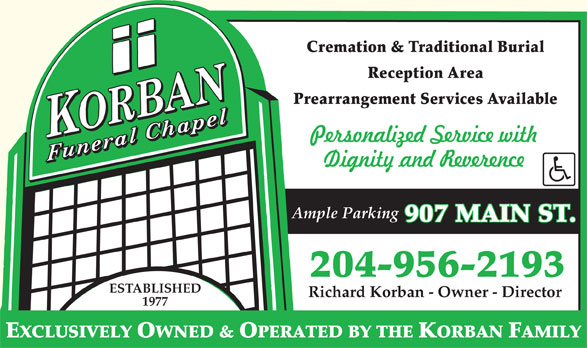 Korban Funeral Chapel (204-956-2193) - Display Ad - Ample Parking 907 MAIN ST. 204-956-2193 ESTABLISHED Richard Korban - Owner - Director 1977 Cremation & Traditional Burial Reception Area Prearrangement Services Available EXCLUSIVELY OWNED & OPERATED BY THE KORBAN FAMILY