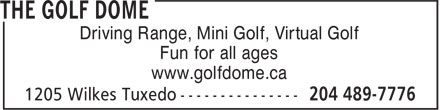 The Golf Dome (204-489-7776) - Annonce illustrée======= - Driving Range, Mini Golf, Virtual Golf Fun for all ages www.golfdome.ca Driving Range, Mini Golf, Virtual Golf Fun for all ages www.golfdome.ca