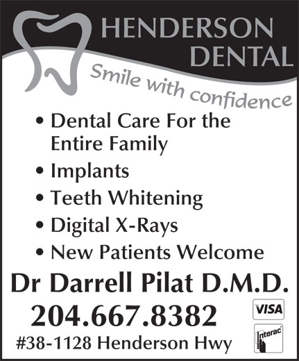 Henderson Dental (204-667-8382) - Display Ad - HENDERSON DENTAL Dental Care For the Entire Family Implants Teeth Whitening Digital X-Rays New Patients Welcome Dr Darrell Pilat D.M.D. 204.667.8382 #38-1128 Henderson Hwy DENTAL Dental Care For the Entire Family Implants Teeth Whitening Digital X-Rays New Patients Welcome Dr Darrell Pilat D.M.D. 204.667.8382 #38-1128 Henderson Hwy HENDERSON