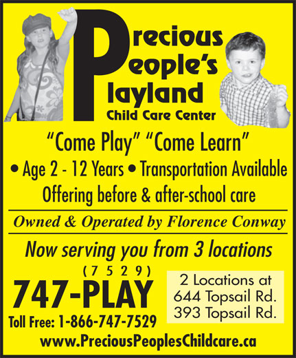 Precious Peoples Playland (709-747-7529) - Display Ad - recious eople s layland Child Care Center Come Play   Come Learn Age 2 - 12 Years   Transportation Available Offering before & after-school care Owned & Operated by Florence Conway Now serving you from 3 locations ( 7  5  2  9 ) 2 Locations at 644 Topsail Rd. 747-PLAY 393 Topsail Rd. Toll Free: 1-866-747-7529 www.PreciousPeoplesChildcare.ca