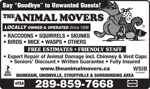 The Animal Movers (1-800-322-0019) - Annonce illustrée======= - LOCALLY OWNED & OPERATED Since 1998 FREE ESTIMATES   FRIENDLY STAFF Expert Repair of Animal Damage incl. Chimney & Vent Caps Seniors  Discount   Written Guarantee   Fully Insured www.theanimalmovers.ca WSIB Insured MARKHAM, UNIONVILLE, STOUFFVILLE & SURROUNDING AREA 289-859-7668 Say  Goodbye  to Unwanted Guests!