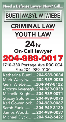 Bueti Wasyliw Wiebe (204-989-0017) - Annonce illustrée======= - Need a Defense Lawyer Now? Call... IN IM 24hr On-Call lawyer 204-989-0017 1710-330 Portage Ave R3C 0C4 Fax: 204-989-0100 Katherine Bueti.... 204-989-0084 Mark Wasyliw....... 204-989-0085 Michael Dyck....... 204 942-6422 Need a Defense Lawyer Now? Call... IN IM 24hr On-Call lawyer 204-989-0017 1710-330 Portage Ave R3C 0C4 Fax: 204-989-0100 Katherine Bueti.... 204-989-0084 Mark Wasyliw....... 204-989-0085 Gerri Wiebe......... 204-949-8122 Anthony Kavanagh.. 204-989-0038 Michelle Bright..... 204-989-0071 Stacey Soldier....... Gerri Wiebe......... 204-949-8122 Anthony Kavanagh.. 204-989-0038 Michelle Bright..... 204-989-0071 Stacey Soldier....... 204-989-0073 Karl Gowenlock.... 204-989-0067 Sarah Funk........... 204 949-8120 James Wood........ 204-989-0037 204-989-0073 Karl Gowenlock.... 204-989-0067 204 949-8120 James Wood........ Sarah Funk........... 204-989-0037 Michael Dyck....... 204 942-6422