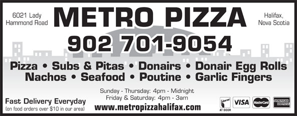 Metro Pizza (902-425-7999) - Annonce illustrée======= - Pizza   Subs & Pitas   Donairs   Donair Egg Rolls Nachos   Seafood   Poutine   Garlic Fingers Sunday - Thursday: 4pm - Midnight Friday & Saturday: 4pm - 3am Fast Delivery Everyday www.metropizzahalifax.com (on food orders over $10 in our area) Hammond Road 6021 Lady Halifax, Nova Scotia METRO PIZZA 902 701-9054