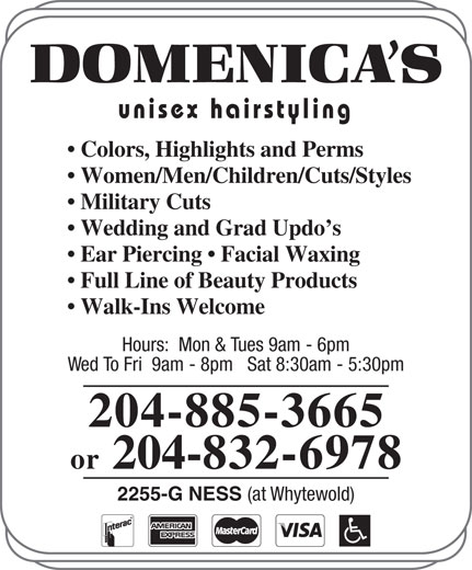 Domenica's Unisex Hairstyling (204-885-3665) - Display Ad - Ear Piercing   Facial Waxing Full Line of Beauty Products Walk-Ins Welcome Hours:  Mon & Tues 9am - 6pm Wed To Fri  9am - 8pm   Sat 8:30am - 5:30pm 204-885-3665 or 204-832-6978 2255-G NESS (at Whytewold) Wedding and Grad Updo s unisex hairstyling Colors, Highlights and Perms Women/Men/Children/Cuts/Styles Military Cuts
