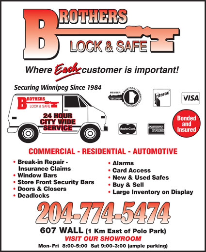 Brothers Lock & Safe (204-774-5474) - Display Ad - customer is important!Where Securing Winnipeg Since 1984 MEMBER SECURITY 24 HOUR Bonded CITY WIDE and SERVICE Insured COMMERCIAL - RESIDENTIAL - AUTOMOTIVE Break-in Repair - Alarms Insurance Claims Card Access Window Bars New & Used Safes Store Front Security Bars Buy & Sell Doors & Closers Large Inventory on Display Deadlocks 607 WALL (1 Km East of Polo Park) VISIT OUR SHOWROOM Mon- Fri  8:00-5:00  Sat 9:00-3:00 (ample parking) customer is important!Where Securing Winnipeg Since 1984 MEMBER SECURITY 24 HOUR Bonded CITY WIDE and SERVICE Insured COMMERCIAL - RESIDENTIAL - AUTOMOTIVE Break-in Repair - Alarms Insurance Claims Card Access Window Bars New & Used Safes Store Front Security Bars Buy & Sell Doors & Closers Large Inventory on Display Deadlocks 607 WALL (1 Km East of Polo Park) VISIT OUR SHOWROOM Mon- Fri  8:00-5:00  Sat 9:00-3:00 (ample parking)