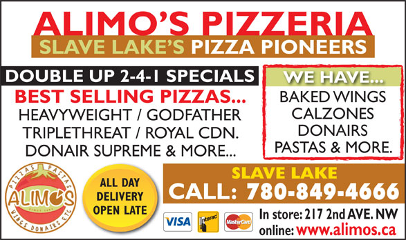 Alimo's Pizzeria (780-849-4666) - Display Ad - ALIMO S PIZZERIA SLAVE LAKE S PIZZA PIONEERS DOUBLE UP 2-4-1 SPECIALS WE HAVE... BAKED WINGSBAKED WINGS BEST SELLING PIZZAS... CALZONES HEAVYWEIGHT / GODFATHER DONAIRS TRIPLETHREAT / ROYAL CDN. PASTAS & MORE. DONAIR SUPREME & MORE... SLAVE LAKE ALL DAY 780-849-4666 DELIVERY OPEN LATE In store: 217 2nd AVE. NW online: www.alimos.ca