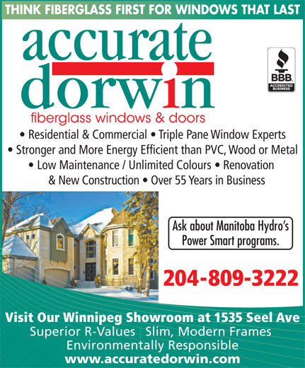 Accurate Dorwin (204-982-4640) - Display Ad - THINK FIBERGLASS FIRST FOR WINDOWS THAT LAST Residential & Commercial   Triple Pane Window Experts Stronger and More Energy Efficient than PVC, Wood or Metal Low Maintenance / Unlimited Colours   Renovation & New Construction   Over 55 Years in Business Ask about Manitoba Hydro s Power Smart programs. 204-809-3222 Visit Our Winnipeg Showroom at 1535 Seel Ave Superior R-Values Slim, Modern Frames Environmentally Responsible www.accuratedorwin.com THINK FIBERGLASS FIRST FOR WINDOWS THAT LAST Residential & Commercial   Triple Pane Window Experts Stronger and More Energy Efficient than PVC, Wood or Metal Low Maintenance / Unlimited Colours   Renovation & New Construction   Over 55 Years in Business Ask about Manitoba Hydro s Power Smart programs. 204-809-3222 Visit Our Winnipeg Showroom at 1535 Seel Ave Superior R-Values Slim, Modern Frames Environmentally Responsible www.accuratedorwin.com