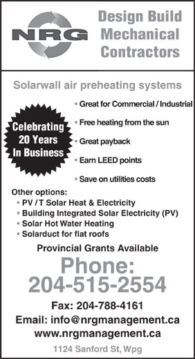 NRG Management (204-788-4117) - Display Ad - PV / T Solar Heat & Electricity Building Integrated Solar Electricity (PV) Solar Hot Water Heating Solarduct for flat roofs Provincial Grants Available Phone: 204-515-2554 Fax: 204-788-4161 www.nrgmanagement.ca 1124 Sanford St, Wpg Mechanical Design Build Contractors Great for Commercial / Industrial Solarwall air preheating systems Free heating from the sun Celebrating 20 Years Great payback In Business Earn LEED points Save on utilities costs Other options: