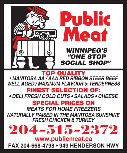 Public Meat (204-661-2394) - Display Ad - WINNIPEG S ONE STOP SOCIAL SHOP TOP QUALITY MANITOBA AA / AAA RED RIBBON STEER BEEF WELL AGED / MAXIMUM FLAVOUR & TENDERNESS FINEST SELECTION OF: DELI FRESH COLD CUTS   SALADS   CHEESE SPECIAL PRICES ON MEATS FOR HOME FREEZERS NATURALLY RAISED IN THE MANITOBA SUNSHINE FRESH CHICKEN & TURKEY 204-515-2372 www.publicmeat.ca FAX 204-668-4798   949 HENDERSON HWY WINNIPEG S SOCIAL SHOP TOP QUALITY MANITOBA AA / AAA RED RIBBON STEER BEEF WELL AGED / MAXIMUM FLAVOUR & TENDERNESS FINEST SELECTION OF: DELI FRESH COLD CUTS   SALADS   CHEESE SPECIAL PRICES ON MEATS FOR HOME FREEZERS NATURALLY RAISED IN THE MANITOBA SUNSHINE FRESH CHICKEN & TURKEY 204-515-2372 www.publicmeat.ca FAX 204-668-4798   949 HENDERSON HWY ONE STOP