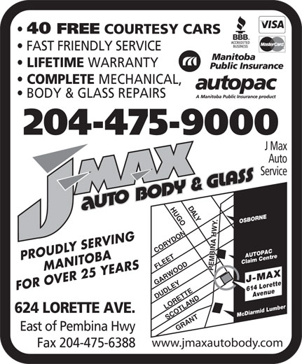 J Max Auto Service (204-475-9000) - Annonce illustrée======= - LYHUGOCORYDONLORETTEGRANTSCOTLAND .DUDLEY OSBORNE AUTOPAC MANITOBAPROUDLY SERVING Claim Centre FLEET PEMBINA HWY GARWOOD FOR OVER 25 YEARS 614 LoretteAvenue J-MAX 624 LORETTE AVE. Mc Diarmid Lumber East of Pembina Hwy www.jmaxautobody.com Fax 204-475-6388 40 FREE COURTESY CARS FAST FRIENDLY SERVICE LIFETIME WARRANTY COMPLETE MECHANICAL, BODY & GLASS REPAIRS 204-475-9000 J Max Auto Service DA