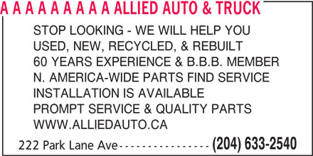 Allied Auto & Truck (204-633-2540) - Display Ad - A A A A A A A A A ALLIED AUTO & TRUCK STOP LOOKING - WE WILL HELP YOU USED, NEW, RECYCLED, & REBUILT 60 YEARS EXPERIENCE & B.B.B. MEMBER N. AMERICA-WIDE PARTS FIND SERVICE INSTALLATION IS AVAILABLE PROMPT SERVICE & QUALITY PARTS WWW.ALLIEDAUTO.CA (204) 633-2540 222 Park Lane Ave---------------- A A A A A A A A A ALLIED AUTO & TRUCK STOP LOOKING - WE WILL HELP YOU USED, NEW, RECYCLED, & REBUILT 60 YEARS EXPERIENCE & B.B.B. MEMBER N. AMERICA-WIDE PARTS FIND SERVICE INSTALLATION IS AVAILABLE PROMPT SERVICE & QUALITY PARTS WWW.ALLIEDAUTO.CA (204) 633-2540 222 Park Lane Ave----------------