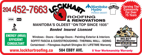 Lockhart Roofing & General Contracting (204-452-7663) - Display Ad - CONTRACTOR SASSOCIA Serving The Community 204 452-7663 For Over 452-7663 75 Years ROOFING & RENOVATIONS MANITOBA S OLDEST  ON TOP SINCE 1935 Bonded  Insured  Licenced Windows - Doors - Garage Doors - Painting Exterior & Interiors EFFICIENT SOFFIT FASCIA & EAVESTROUGHING - THERMAL WALL - SIDING CONSULTANT Certainteed -- Fibreglass Asphalt Shingles 50 / LIFETIME Warranty 584 EBBY AVE. 5 Year Workmanship Warranty www.lockhartroofing.ca Serving The SASSOCIA TIONENERGY (HRAI) CONTRACTOR Community 204 452-7663 For Over 452-7663 75 Years ROOFING & RENOVATIONS MANITOBA S OLDEST  ON TOP SINCE 1935 Bonded  Insured  Licenced Windows - Doors - Garage Doors - Painting Exterior & Interiors EFFICIENT SOFFIT FASCIA & EAVESTROUGHING - THERMAL WALL - SIDING CONSULTANT Certainteed -- Fibreglass Asphalt Shingles 50 / LIFETIME Warranty 584 EBBY AVE. 5 Year Workmanship Warranty www.lockhartroofing.ca TIONENERGY (HRAI)