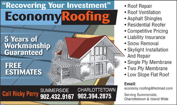 Economy Roofing (902-394-2875) - Display Ad - Roof Repair Recovering Your Investment Roof Ventilation Asphalt Shingles EconomyRoofing Residential Roofer Competitive Pricing Liability Insurance 5 Years of Snow Removal Workmanship Skylight Installation Guaranteed And Repair Single Ply Membrane FREE Two Ply Membrane ESTIMATES Low Slope Flat Roof Email: CHARLOTTETOWN SUMMERSIDE Call Ricky Perry Serving Summerside, 902.394.2875 902.432.9167 Charlottetown & Island Wide