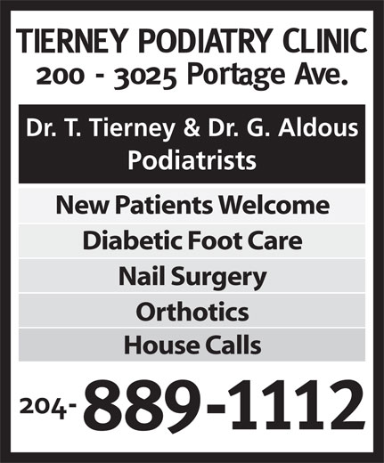 Tierney Podiatry Clinic (204-889-1112) - Annonce illustrée======= - Podiatrists New Patients Welcome Diabetic Foot Care Nail Surgery Orthotics House Calls Dr. T. Tierney & Dr. G. Aldous Dr. T. Tierney & Dr. G. Aldous Podiatrists New Patients Welcome Diabetic Foot Care Nail Surgery Orthotics House Calls
