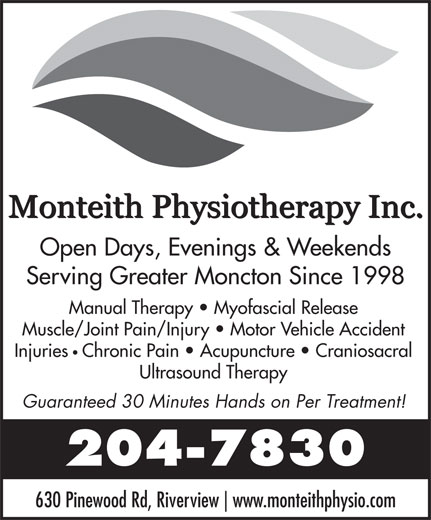 Monteith Physiotherapy (506-204-7830) - Annonce illustrée======= - www.monteithphysio.com Open Days, Evenings & Weekends Serving Greater Moncton Since 1998 Manual Therapy   Myofascial Release Muscle/Joint Pain/Injury   Motor Vehicle Accident Injuries Chronic Pain   Acupuncture   Craniosacral Ultrasound Therapy Guaranteed 30 Minutes Hands on Per Treatment! 204-7830 630 Pinewood Rd, Riverview