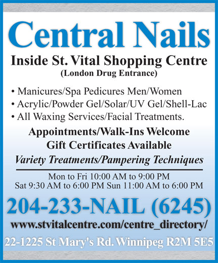 Central Nails (204-233-6245) - Display Ad - Central Nails Inside St. Vital Shopping Centre (London Drug Entrance) Manicures/Spa Pedicures Men/Women Acrylic/Powder Gel/Solar/UV Gel/Shell-Lac All Waxing Services/Facial Treatments. Appointments/Walk-Ins Welcome Gift Certificates Available Variety Treatments/Pampering Techniques Mon to Fri 10:00 AM to 9:00 PM Sat 9:30 AM to 6:00 PM Sun 11:00 AM to 6:00 PM 204-233-NAIL (6245)( www.stvitalcentre.com/centre_directory/ 22-1225 St Mary's Rd. Winnipeg R2M 5E5