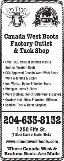 Canada West Boot Factory Outlet (204-633-8132) - Display Ad - Canada West Boots Factory Outlet & Tack Shop Over 1000 Pairs of Canada West & Brahma Western Boots CSA Approved Canada West Work Boots, Work Westerns & Bikers Iron Worker, Hydro & Welder Boots Wrangler Jeans & Shirts Work Clothing, Ranch Outerwear & Dusters Cowboy Hats, Belts & Western Giftwear Saddles, Tack & Horse Supplies 204-633-8132 1250 Fife St. (1 Block South of Inkster Blvd.) www.canadawestboots.com Where Canada West & Brahma Boots Are Made