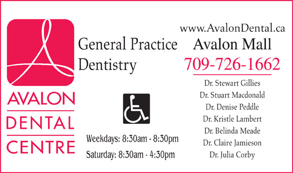 The Avalon Dental Centre (709-726-1662) - Annonce illustrée======= - www.AvalonDental.ca Avalon Mall General Practice 709-726-1662 Dentistry Dr. Stewart Gillies Dr. Stuart Macdonald Dr. Denise Peddle Dr. Kristle Lambert Dr. Belinda Meade Weekdays: 8:30am - 8:30pm Dr. Claire Jamieson Dr. Julia Corby Saturday: 8:30am - 4:30pm