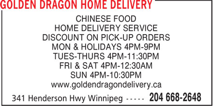Golden Dragon Home Delivery (204-668-2648) - Annonce illustrée======= - CHINESE FOOD HOME DELIVERY SERVICE DISCOUNT ON PICK-UP ORDERS MON & HOLIDAYS 4PM-9PM TUES-THURS 4PM-11:30PM FRI & SAT 4PM-12:30AM SUN 4PM-10:30PM www.goldendragondelivery.ca
