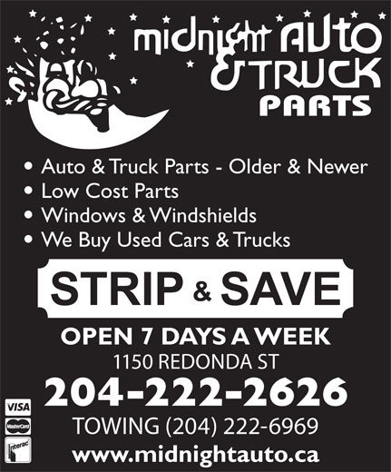 Midnight Auto & Truck Parts (204-222-2626) - Display Ad - Low Cost Parts Windows & Windshields We Buy Used Cars & Trucks OPEN 7 DAYS A WEEK 1150 REDONDA ST Auto & Truck Parts - Older & Newer 204-222-2626 TOWING (204) 222-6969 www.midnightauto.ca Auto & Truck Parts - Older & Newer Low Cost Parts Windows & Windshields We Buy Used Cars & Trucks OPEN 7 DAYS A WEEK 1150 REDONDA ST 204-222-2626 TOWING (204) 222-6969 www.midnightauto.ca